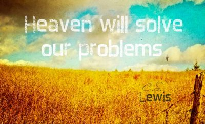 C.S. Lewis Quote - Heaven will solve our problems