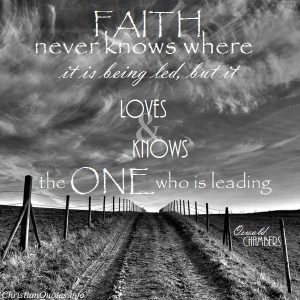 "Oswald Chambers Quote - ""Faith never knows where it is being led, but it loves and knows the One who is leading."""