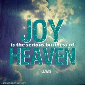 "C.S. Lewis Quote - ""Joy is the serious business of Heaven."""