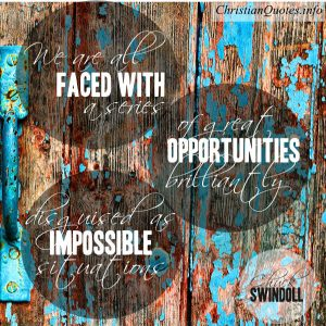 "Chuck Swindoll Quote - ""We are all faced with a series of great opportunities brilliantly disguised as impossible situations."""
