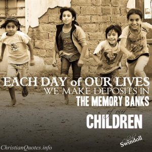 "Chuck Swindoll Quote - ""Each day of our lives we make deposits in the memory banks of our children."""