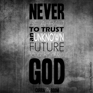 "Corrie Ten Boom Quote - ""Never be afraid to trust an unknown future to a known God."""
