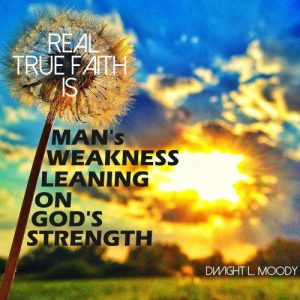 "Dwight L. Moody Quote - ""Real true faith is man's weakness leaning on God's strength."""