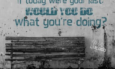 """Max Lucado Quote - """"If today were your last, would you do what you're doing?"""""""