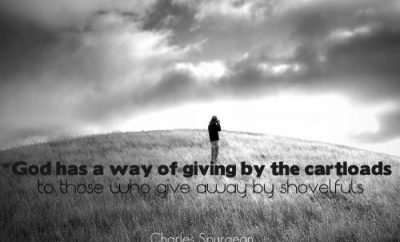 "Charles Spurgeon Quote - ""God has a way of giving by the cartloads to those who give away by shovelfuls."""
