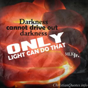 "Marti -Luther King Jr. Quote - ""Darkness cannot drive out darkness; only light can do that. Hate cannot drive out hate; only love can do that."""