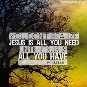 """Tim Keller Quote - """"you don't realize Jesus is all you need until Jesus is all you have."""""""