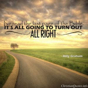 "Billy Graham Quote - ""I've read the last page of the Bible. It's all going to turn out all right."""