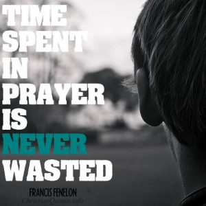"Francis Fenelon Quote - ""Time spent in prayer is never wasted."""