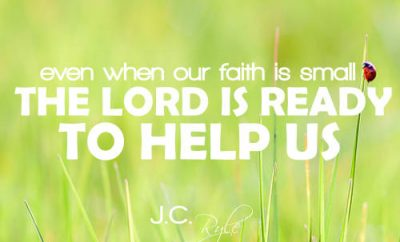 "J.C. Ryle Quote - ""even when our faith is small, the Lord is ready to help us."""