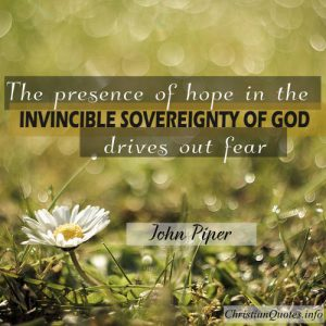 "John Piper Quote - ""The presence of hope in the invincible sovereignty of God drives out fear."""