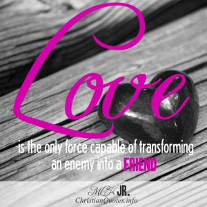 "Martin Luther King Jr. Quote - ""Love is the only force capable of transforming an enemy into a friend."""
