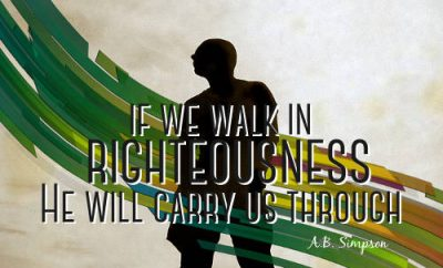 "A.B. Simpson Quote - ""If we walk in righteousness He will carry us through."""