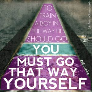 """Billy Sunday Quote - """"To train a boy in the way he should go you must go that way yourself."""""""