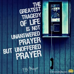 "F.B. Meyer Quote - ""The greatest tragedy of life is not unanswered prayer, but unoffered prayer."""
