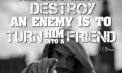 "F.F. Bruce Quote - ""The best way to destroy an enemy is to turn him into a friend."""