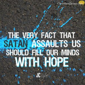 "J.C. Ryle Quote - ""The very fact that Satan assaults us should fill our minds with hope."""