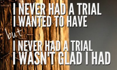 """Jack Hyles Quote - """"I never had a trial I wanted to have, but I never had trial I wasn't glad I had."""""""