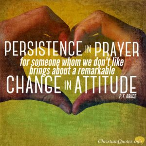 "F.F. Bruce Quote - ""Persistence in prayer for someone whom we don't like, however much it goes against the grain to begin with, brings about a remarkable change in attitude."""