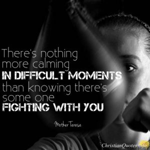 "Mother Teresa Christian Quote - ""There's nothing more calming in difficult moments than knowing there's some one fighting with you."""