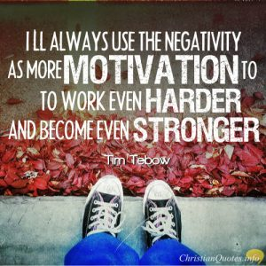 """Tim Tebow Quote - """"I'll always use the negativity as more motivation to work even harder and become even stronger."""""""