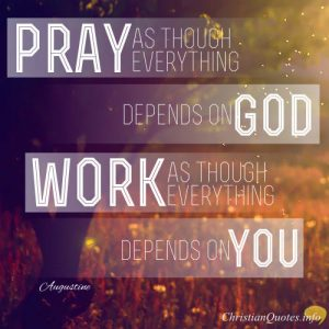 "Augustine Quote - ""Pray as though everything depended on God. Work as though everything depended on you."""