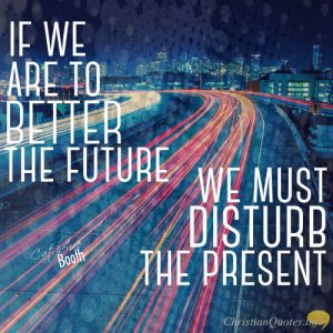 "Catherine Booth Quote - ""If we are to better the future we must disturb the present."""