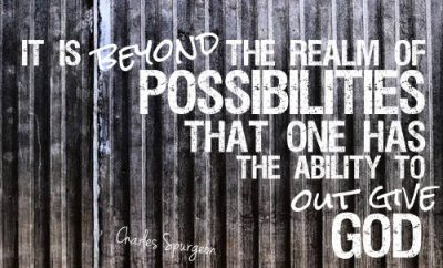 Charles Spurgeon Quote - it is beyond the realm of possibilities that one has the ability to out give God