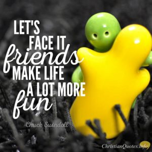 """Chuck Swindoll Christian Quote - """"Let's face it, friends make life a lot more fun."""""""