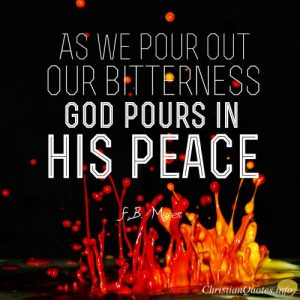"F.B. Meyer Quote - ""As we pour out our bitterness, God pours in his peace."""