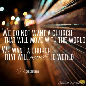 """G.K. Chesterton Quote - """"We do not want a church that will move with the world. We want a church that will move the world."""""""