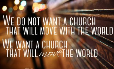 "G.K. Chesterton Quote - ""We do not want a church that will move with the world. We want a church that will move the world."""