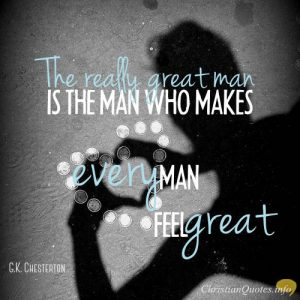"""G.K. Chesterton Quote - """"The really great man is the man who makes every man feel great."""""""