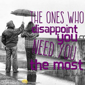 "Jack Hyles Quote - ""The ones who disappoint you need you the most."""