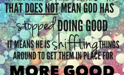 "John Piper Quote - ""When things are going bad that does not mean God has stopped doing good. It means He is shifting things around to get them in place for more good"""