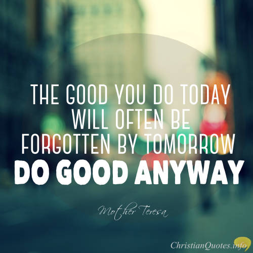 Mother Teresa Quote U2013 Three Reasons To Continue Doing Good, Even If No One  Remembers