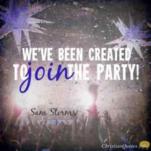 "Sam Storms Quote - ""we've been created to join the party!"""