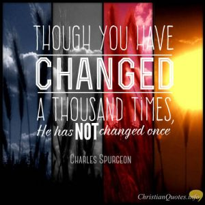 "Charles Spurgeon Quote - ""Though you have changed a thousand times, He has not changed once."""