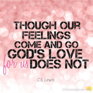 "C. S. Lewis Christian Quote - ""Though our feelings come and go, God's love for us does not."""