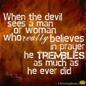 "R.A Torrey Quote - ""When the devil sees a man or woman who really believes in prayer, the devile trembles as he ever did"""