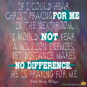 """Robert Murray McCheyne Quote - """"If I could hear Christ praying for me in the next room, I would not fear a million enemies. Yet distance makes no difference. He is praying for me."""""""