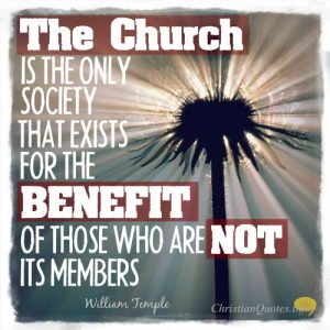 """William Temple Quote - """"The Church is the only society that exists for the benefit of those who are not its members."""""""