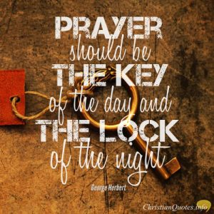 "George Herbert Quote - ""Prayer should be the key of the day and the lock of the night."""