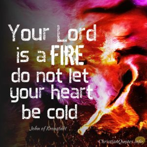 """John of Kronstadt Quote - """" Your Lord is a fire: do not let your heart be cold"""""""