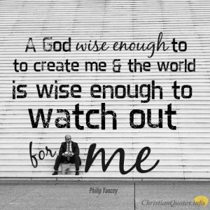 "Philip Yancey Quote - ""A God wise enough to create me and the world I live in is wise enough to watch out for me"""