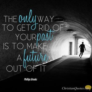 "Phillips Brooks Quote - ""the only way to get rid of your past is to make a future out of it"""