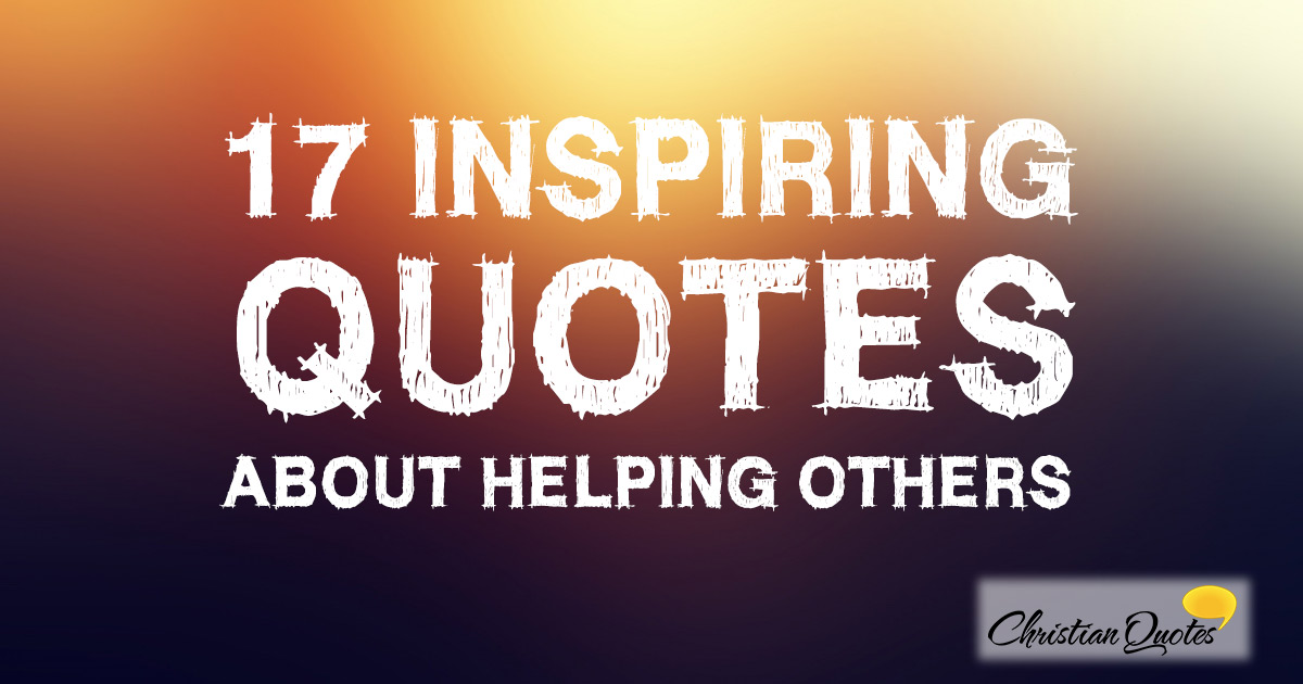 Quotes About Inspiring Others Interesting 17 Inspiring Quotes About Helping Others  Christianquotes
