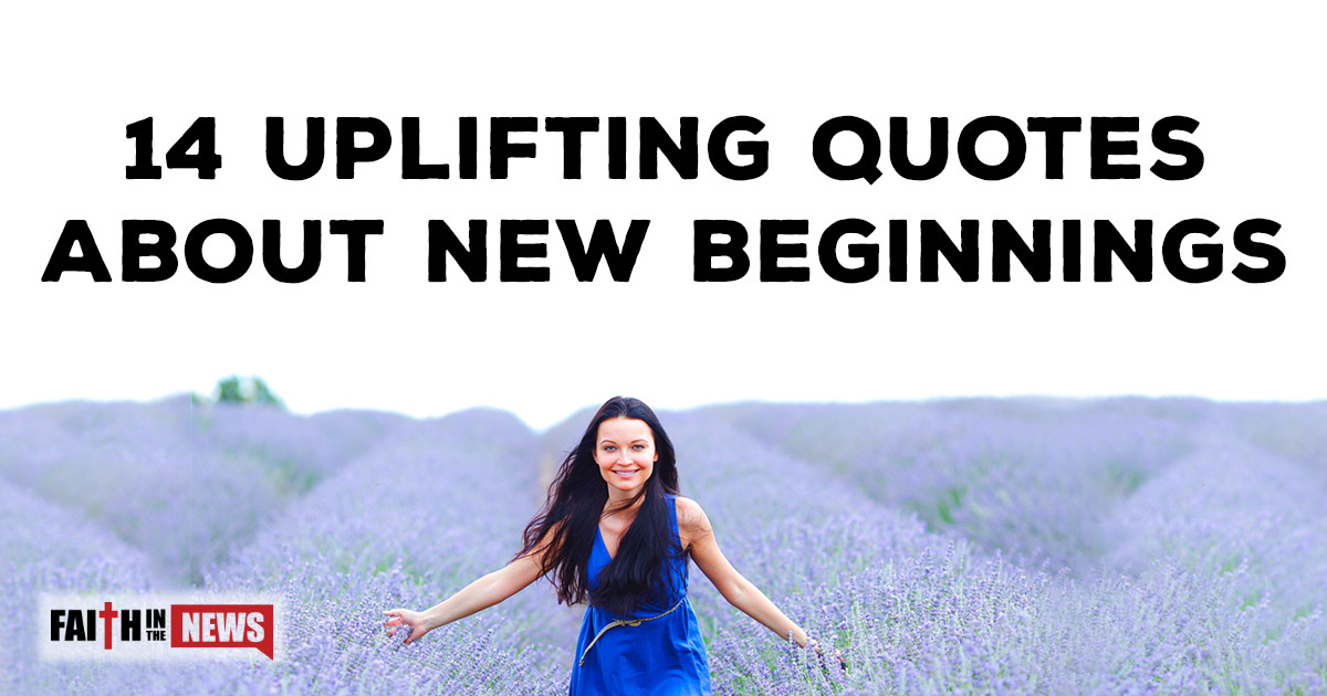 14 Uplifting Quotes about New Beginnings | ChristianQuotes.info