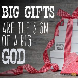 """Big gifts are the sign of a big God"""