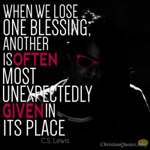 "C.S. Lewis Quote -""When we lose one blessing, another is often most unexpectedly given in its place."""
